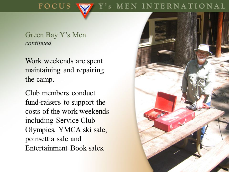 Green Bay Ys Men continued Work weekends are spent maintaining and repairing the camp. Club members conduct fund-raisers to support the costs of the w