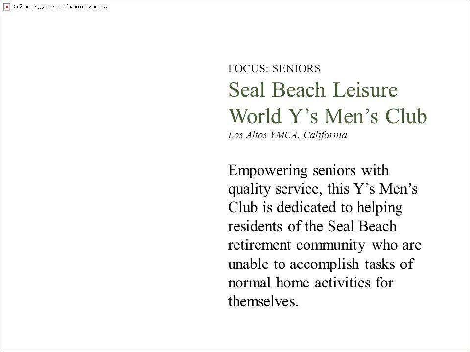 FOCUS: SENIORS Seal Beach Leisure World Ys Mens Club Los Altos YMCA, California Empowering seniors with quality service, this Ys Mens Club is dedicate