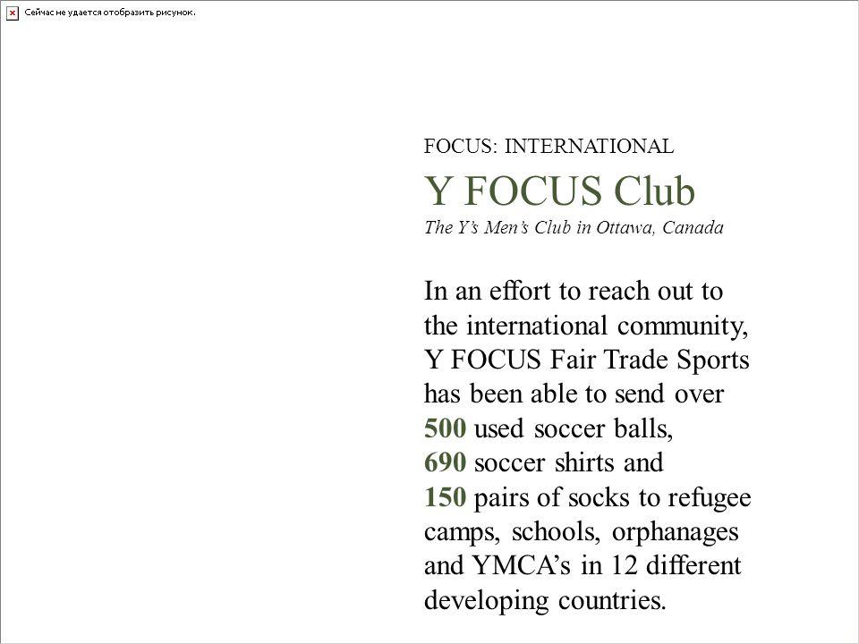 FOCUS: INTERNATIONAL Y FOCUS Club The Ys Mens Club in Ottawa, Canada In an effort to reach out to the international community, Y FOCUS Fair Trade Spor