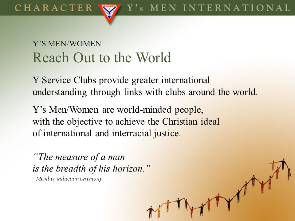 YS MEN/WOMEN Reach Out to the World Y Service Clubs provide greater international understanding through links with clubs around the world. Ys Men/Wome