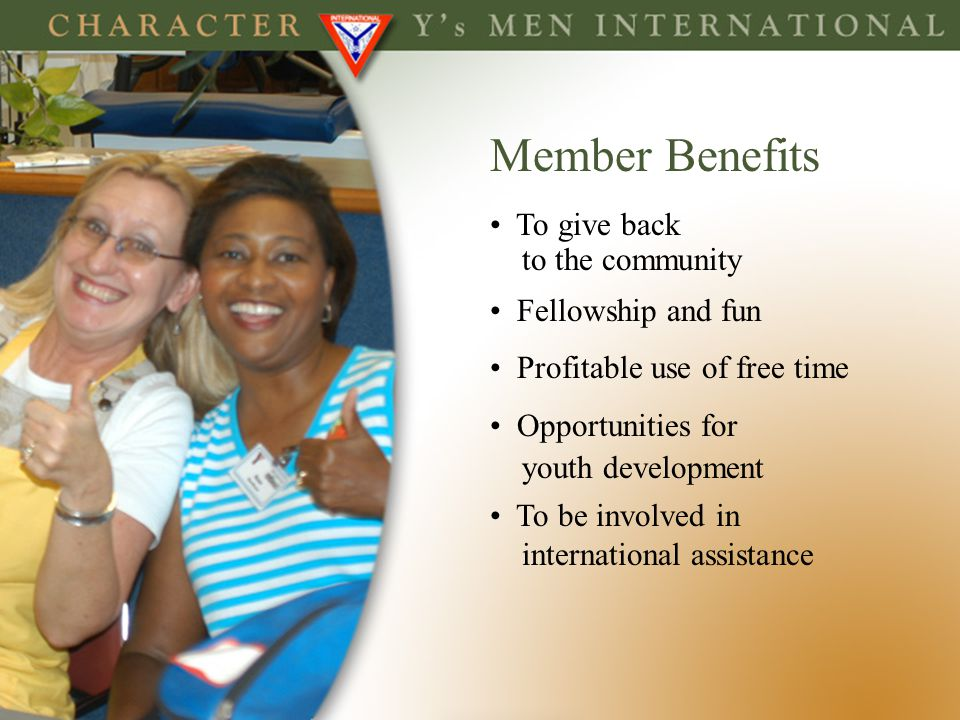 Member Benefits To give back to the community Fellowship and fun Profitable use of free time Opportunities for youth development To be involved in int