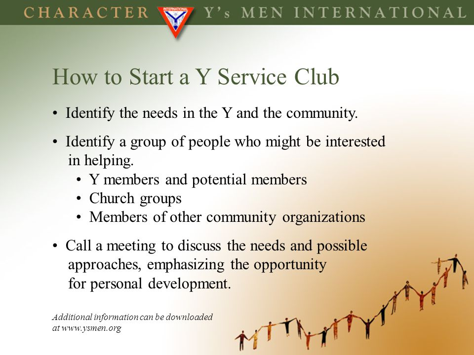 How to Start a Y Service Club Identify the needs in the Y and the community. Identify a group of people who might be interested in helping. Y members