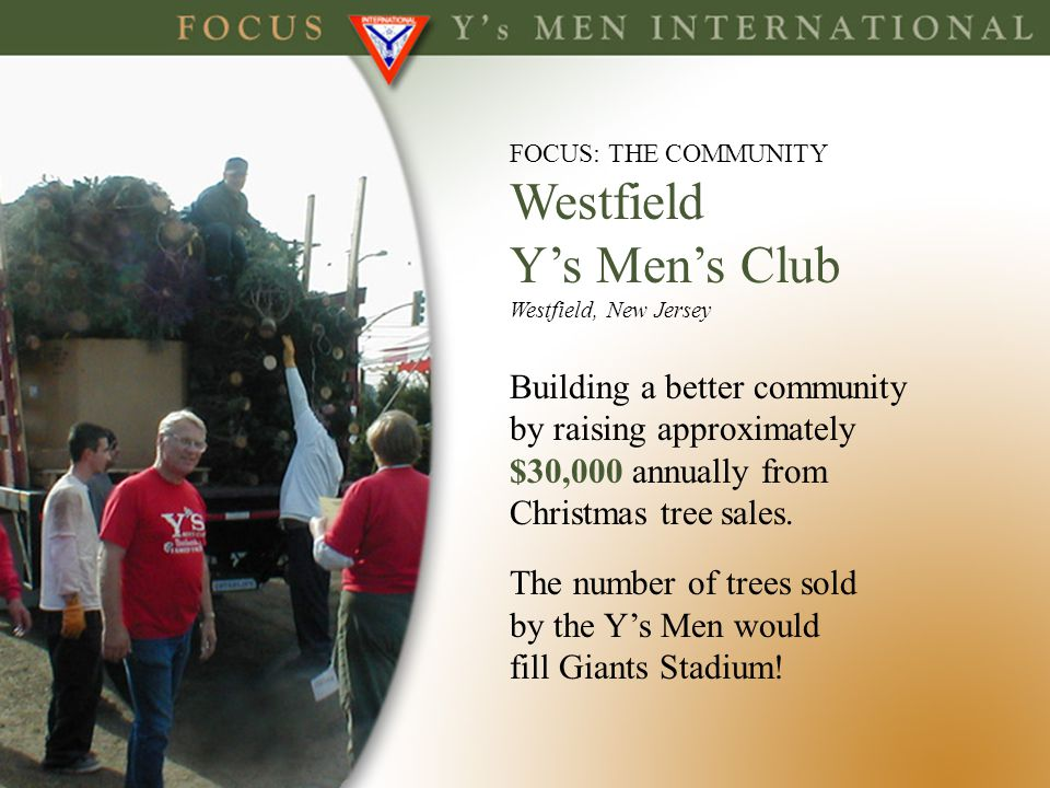 FOCUS: THE COMMUNITY Westfield Ys Mens Club Westfield, New Jersey Building a better community by raising approximately $30,000 annually from Christmas