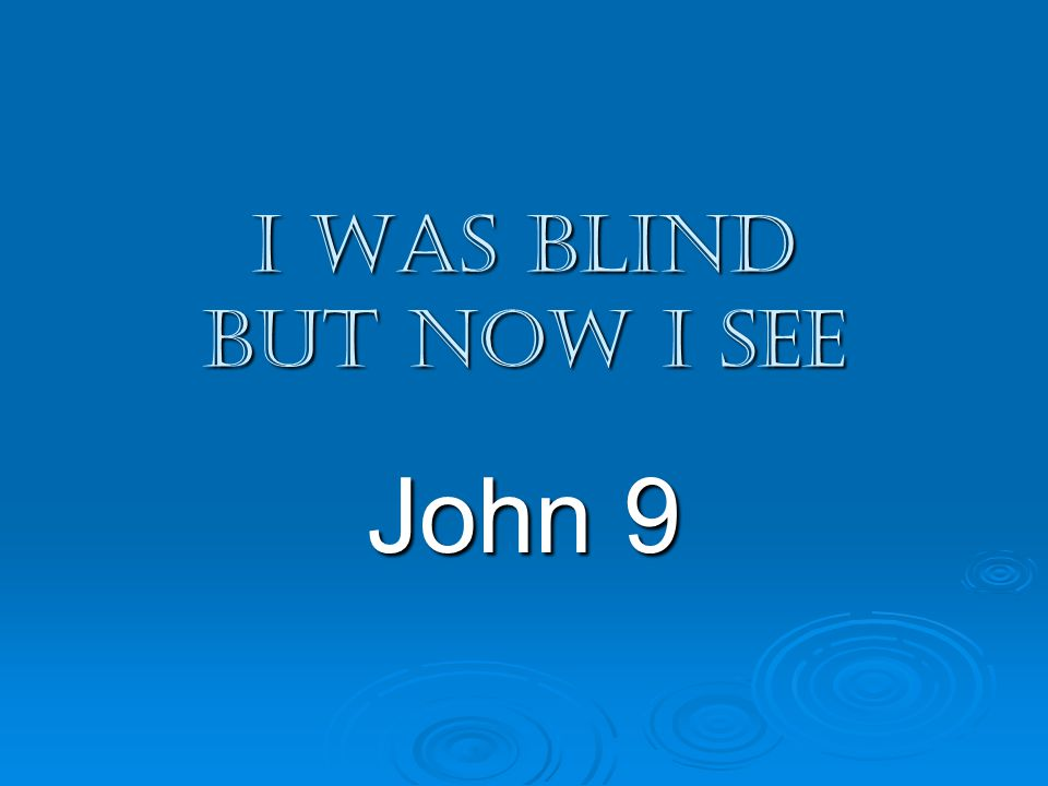 I was blind but now I see John 9