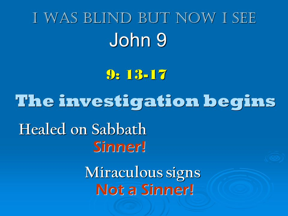 I was blind but now I see John 9 9: 13-17 The investigation begins Healed on Sabbath Sinner! Miraculous signs Not a Sinner!