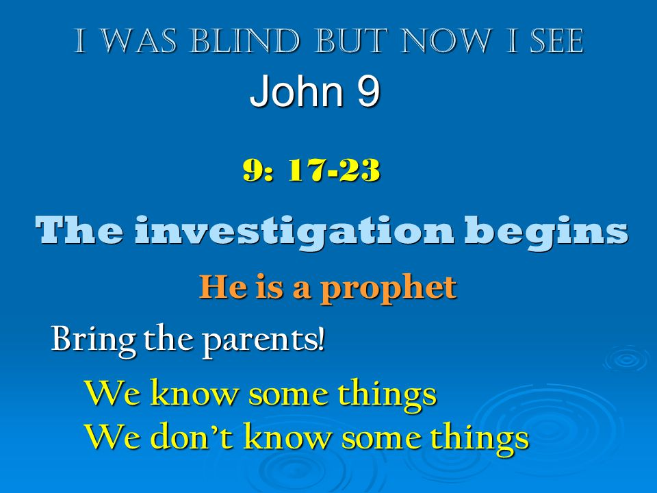 I was blind but now I see John 9 9: 17-23 The investigation begins Bring the parents! We know some things We dont know some things He is a prophet