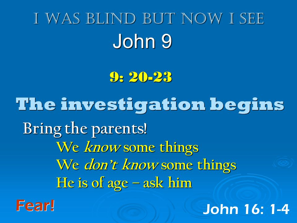 I was blind but now I see John 9 9: 20-23 The investigation begins Bring the parents.