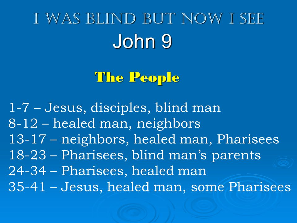 I was blind but now I see John 9 1-7 – Jesus, disciples, blind man 8-12 – healed man, neighbors 13-17 – neighbors, healed man, Pharisees 18-23 – Pharisees, blind mans parents 24-34 – Pharisees, healed man 35-41 – Jesus, healed man, some Pharisees The People