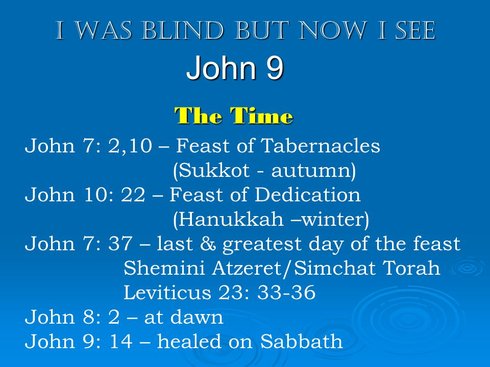 I was blind but now I see John 9 John 7: 2,10 – Feast of Tabernacles (Sukkot - autumn) John 10: 22 – Feast of Dedication (Hanukkah –winter) John 7: 37