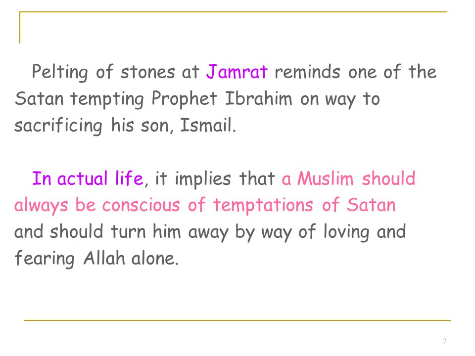 7 Pelting of stones at Jamrat reminds one of the Satan tempting Prophet Ibrahim on way to sacrificing his son, Ismail.