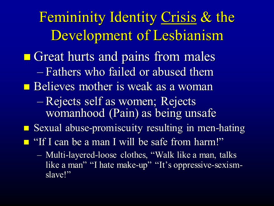 Femininity Identity Crisis & the Development of Lesbianism Great hurts and pains from males Great hurts and pains from males –Fathers who failed or abused them Believes mother is weak as a woman Believes mother is weak as a woman –Rejects self as women; Rejects womanhood (Pain) as being unsafe Sexual abuse-promiscuity resulting in men-hating Sexual abuse-promiscuity resulting in men-hating If I can be a man I will be safe from harm.
