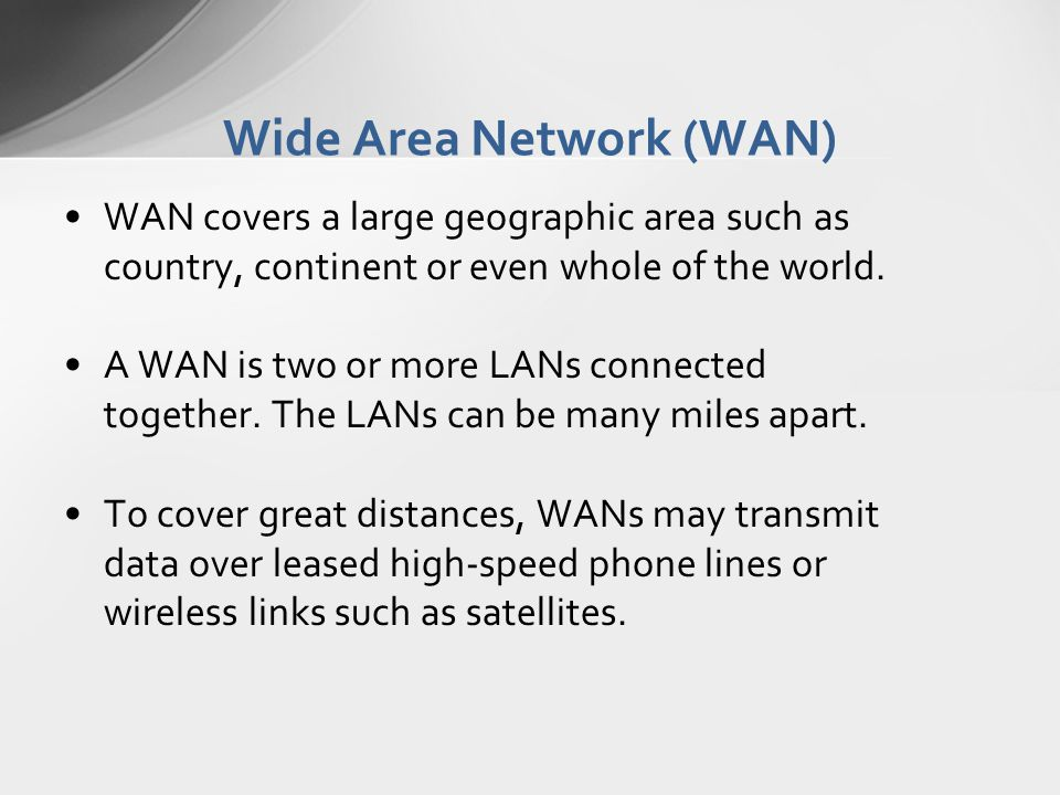 Wide Area Network (WAN) WAN covers a large geographic area such as country, continent or even whole of the world. A WAN is two or more LANs connected