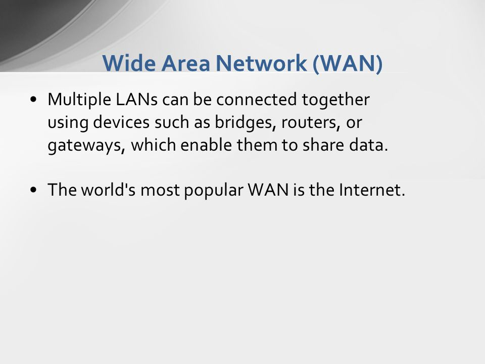 Wide Area Network (WAN) Multiple LANs can be connected together using devices such as bridges, routers, or gateways, which enable them to share data.
