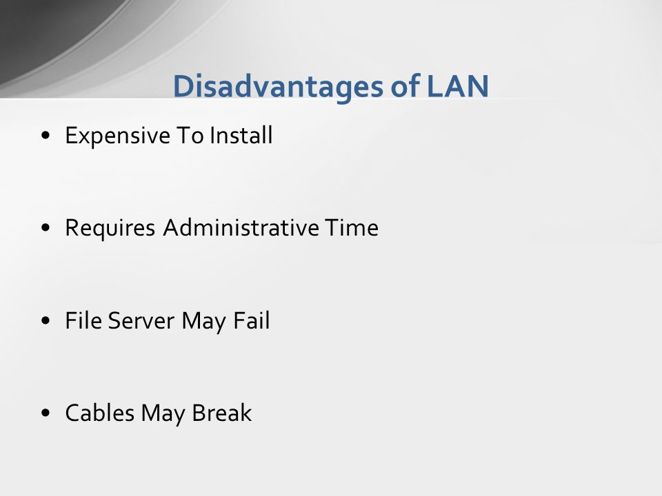Disadvantages of LAN Expensive To Install Requires Administrative Time File Server May Fail Cables May Break
