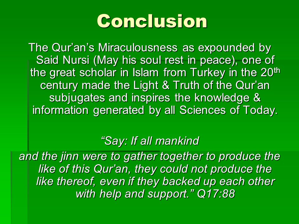 Conclusion The Qurans Miraculousness as expounded by Said Nursi (May his soul rest in peace), one of the great scholar in Islam from Turkey in the 20