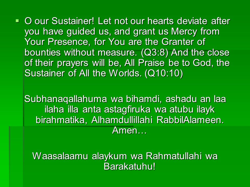 O our Sustainer! Let not our hearts deviate after you have guided us, and grant us Mercy from Your Presence, for You are the Granter of bounties witho