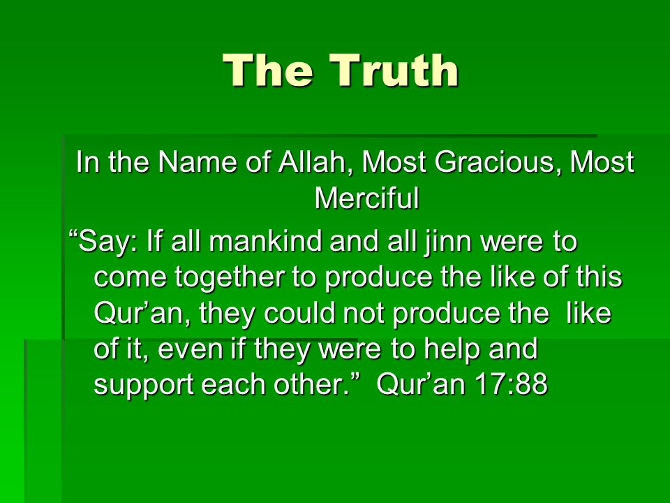 The Truth In the Name of Allah, Most Gracious, Most Merciful Say: If all mankind and all jinn were to come together to produce the like of this Quran,