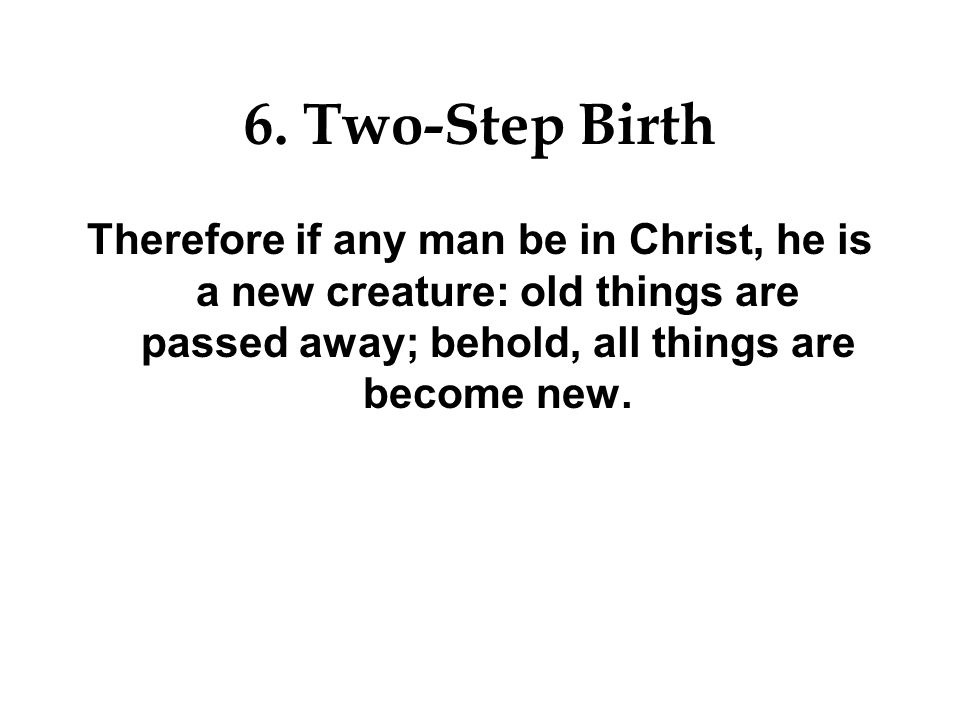 6. Two-Step Birth Whosoever is born of God doth not commit sin; for his seed remaineth in him: and he cannot sin, because he is born of God.