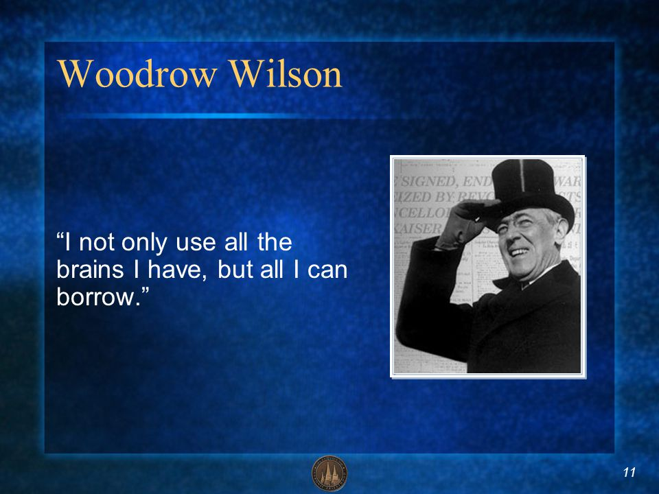 11 Woodrow Wilson I not only use all the brains I have, but all I can borrow.