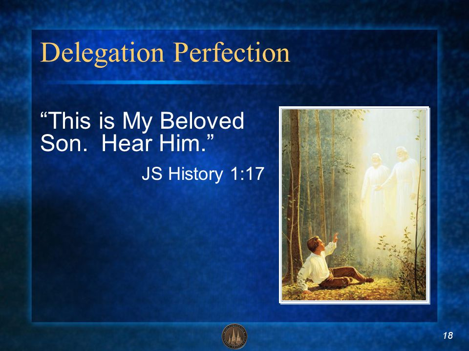 18 Delegation Perfection This is My Beloved Son. Hear Him. JS History 1:17