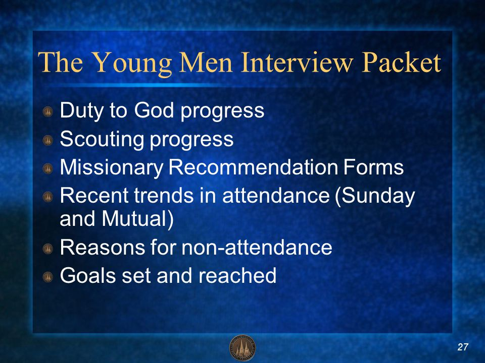 27 The Young Men Interview Packet Duty to God progress Scouting progress Missionary Recommendation Forms Recent trends in attendance (Sunday and Mutua