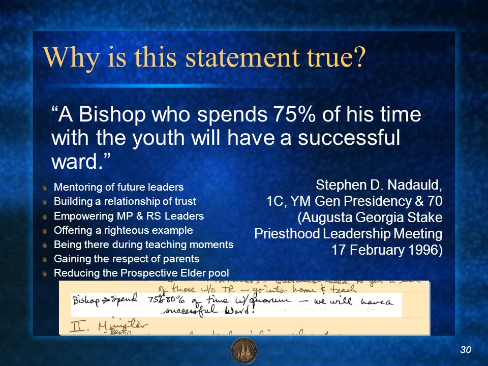 30 Why is this statement true? A Bishop who spends 75% of his time with the youth will have a successful ward. Stephen D. Nadauld, 1C, YM Gen Presiden