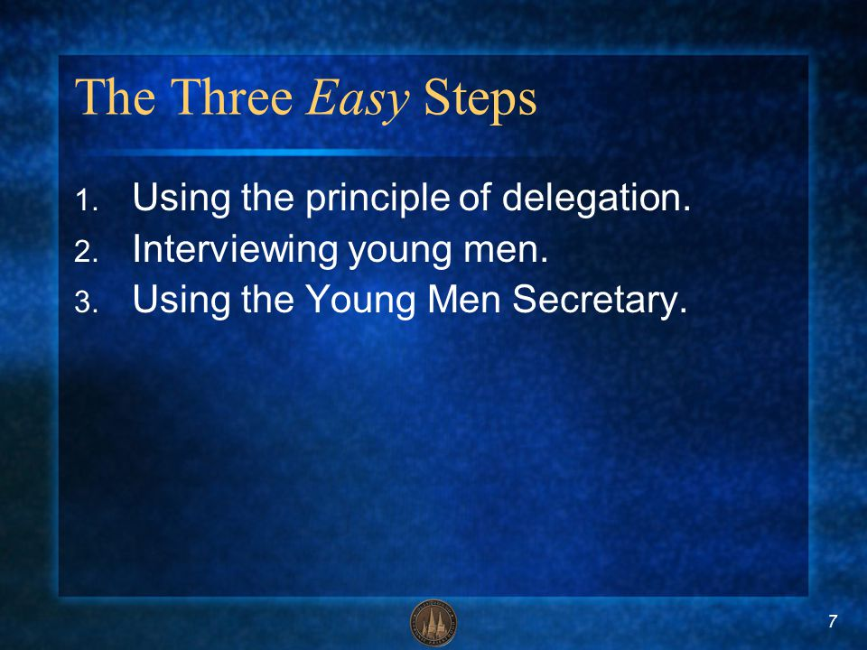 7 The Three Easy Steps 1. Using the principle of delegation. 2. Interviewing young men. 3. Using the Young Men Secretary.