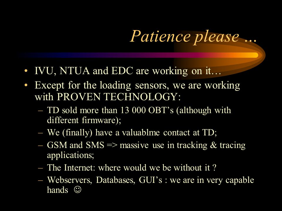 Patience please … IVU, NTUA and EDC are working on it… Except for the loading sensors, we are working with PROVEN TECHNOLOGY: –TD sold more than 13 000 OBTs (although with different firmware); –We (finally) have a valuablme contact at TD; –GSM and SMS => massive use in tracking & tracing applications; –The Internet: where would we be without it .