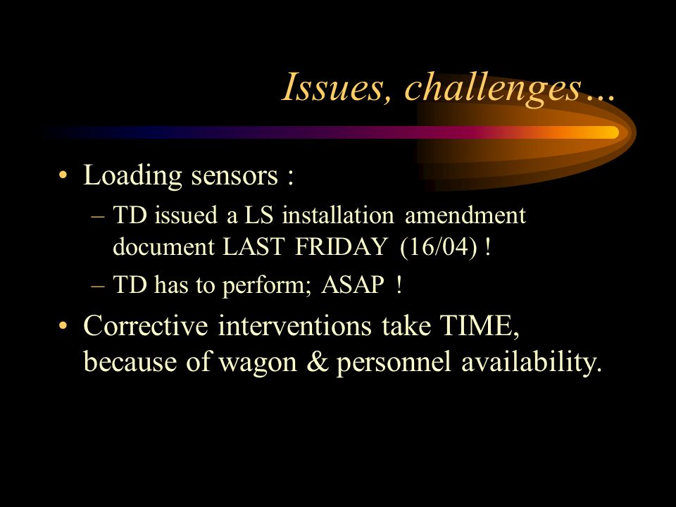 Issues, challenges… Loading sensors : –TD issued a LS installation amendment document LAST FRIDAY (16/04) ! –TD has to perform; ASAP ! Corrective inte