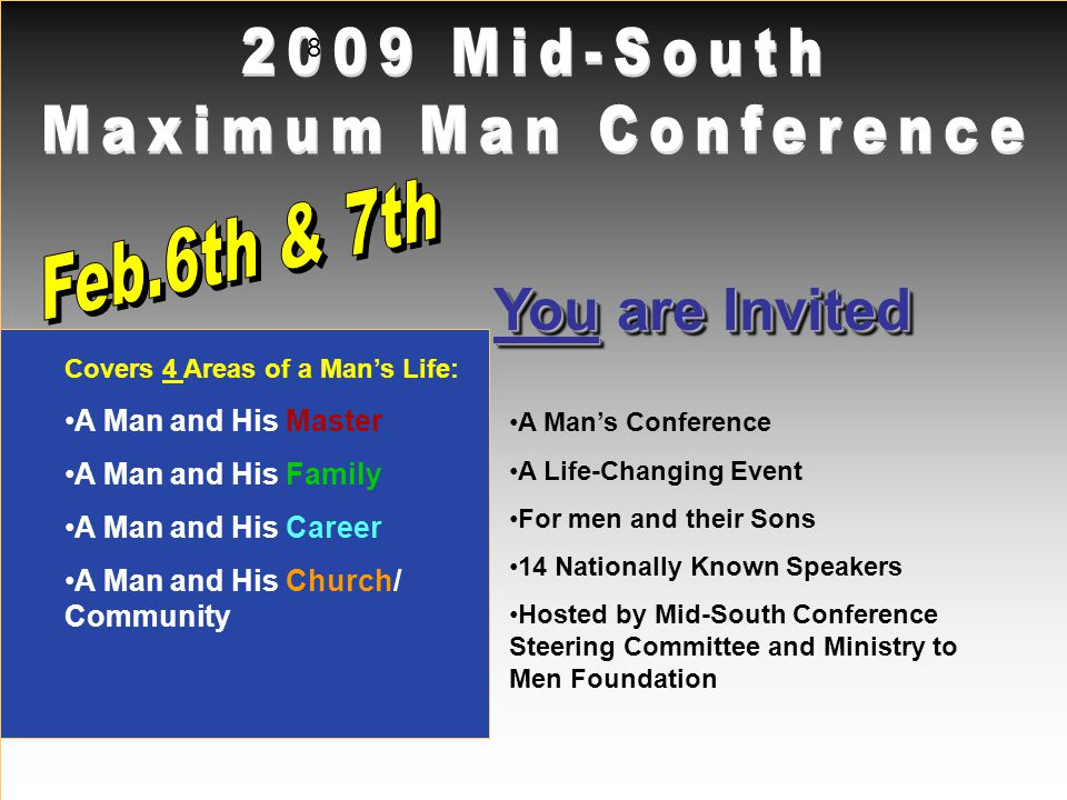 You are Invited 8 A Mans Conference A Life-Changing Event For men and their Sons 14 Nationally Known Speakers Hosted by Mid-South Conference Steering Committee and Ministry to Men Foundation Covers 4 Areas of a Mans Life: A Man and His Master A Man and His Family A Man and His Career A Man and His Church/ Community
