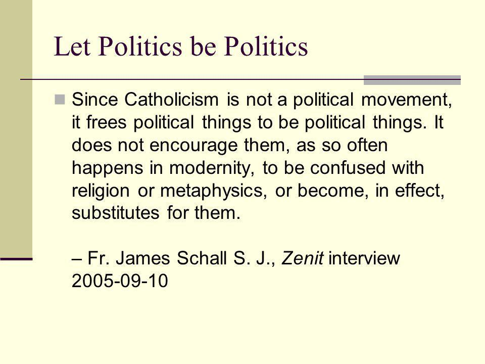 Let Politics be Politics Since Catholicism is not a political movement, it frees political things to be political things.
