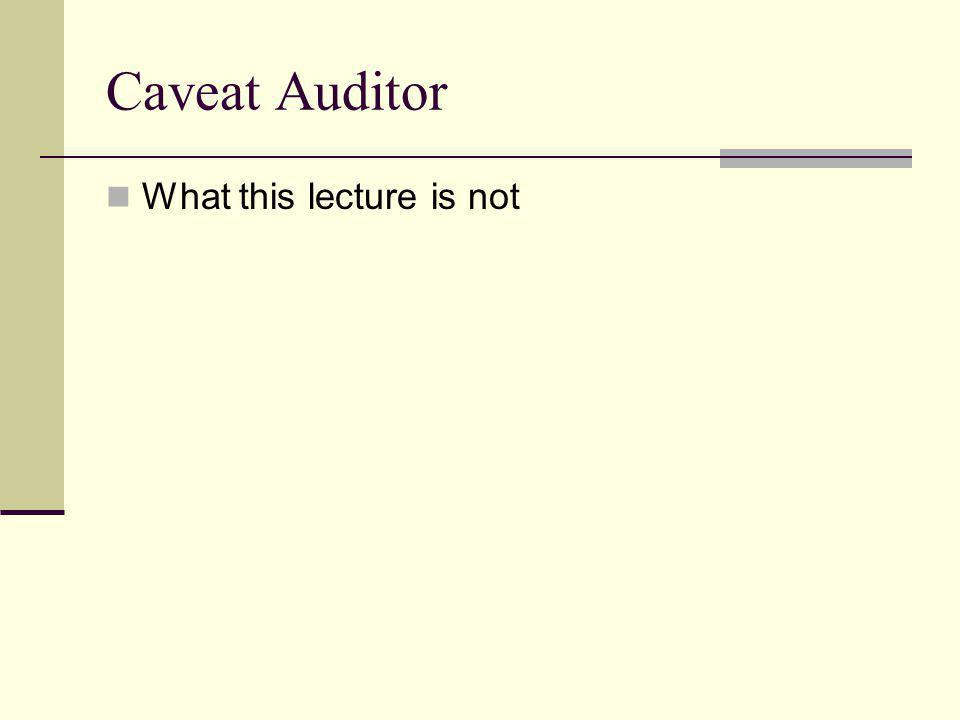Caveat Auditor What this lecture is not