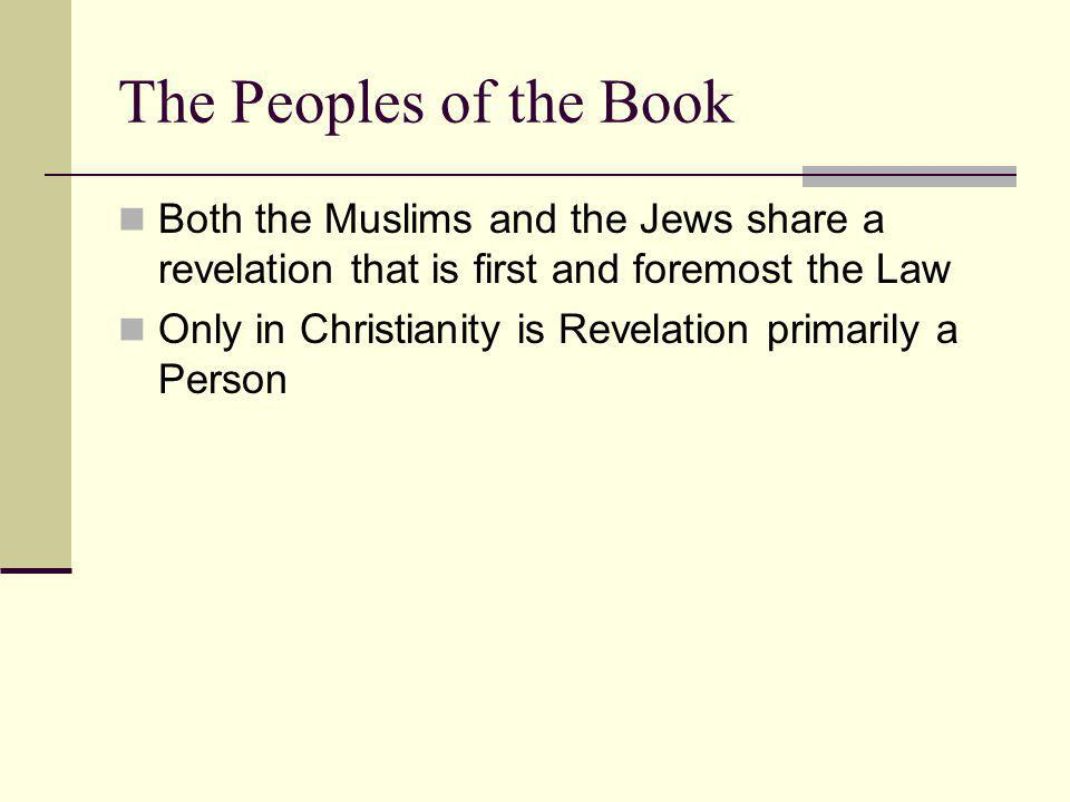The Peoples of the Book Both the Muslims and the Jews share a revelation that is first and foremost the Law Only in Christianity is Revelation primarily a Person