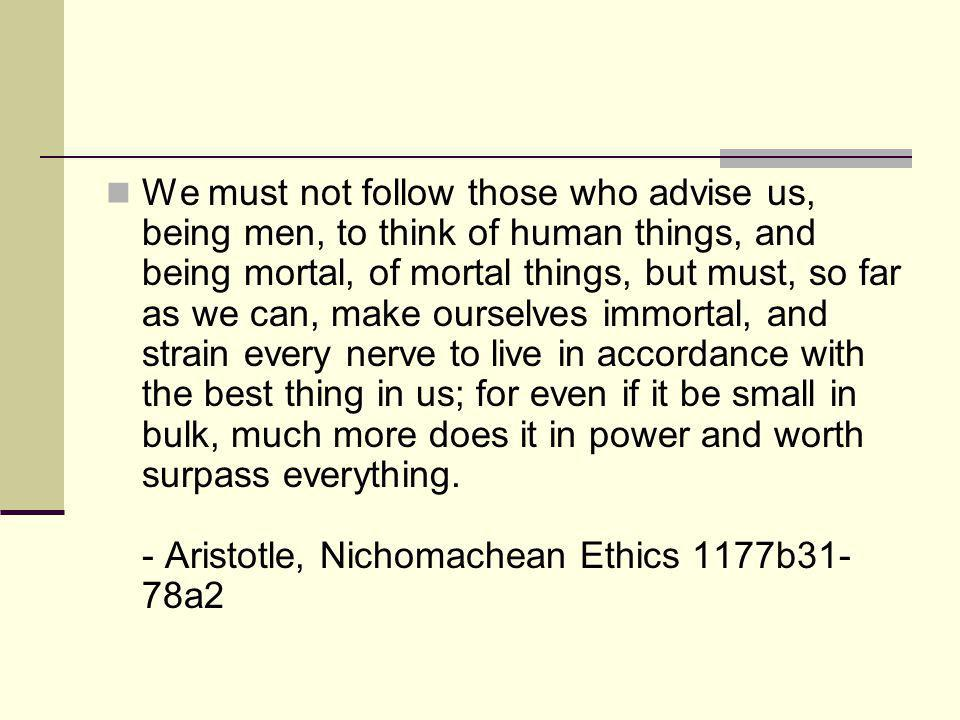 We must not follow those who advise us, being men, to think of human things, and being mortal, of mortal things, but must, so far as we can, make ourselves immortal, and strain every nerve to live in accordance with the best thing in us; for even if it be small in bulk, much more does it in power and worth surpass everything.