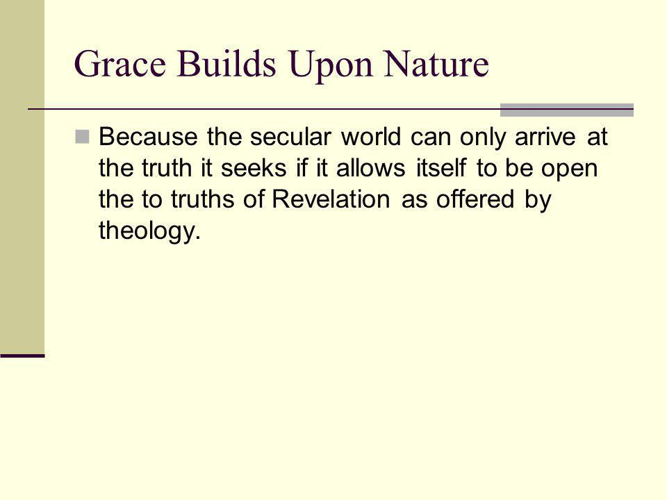 Grace Builds Upon Nature Because the secular world can only arrive at the truth it seeks if it allows itself to be open the to truths of Revelation as offered by theology.