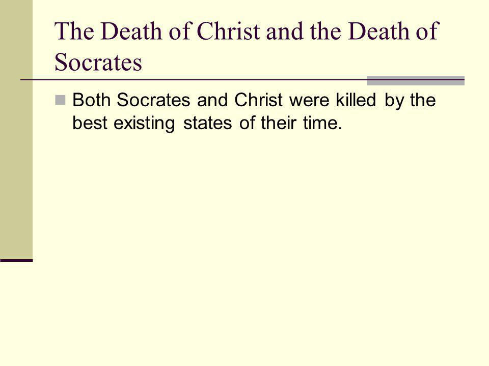 The Death of Christ and the Death of Socrates Both Socrates and Christ were killed by the best existing states of their time.