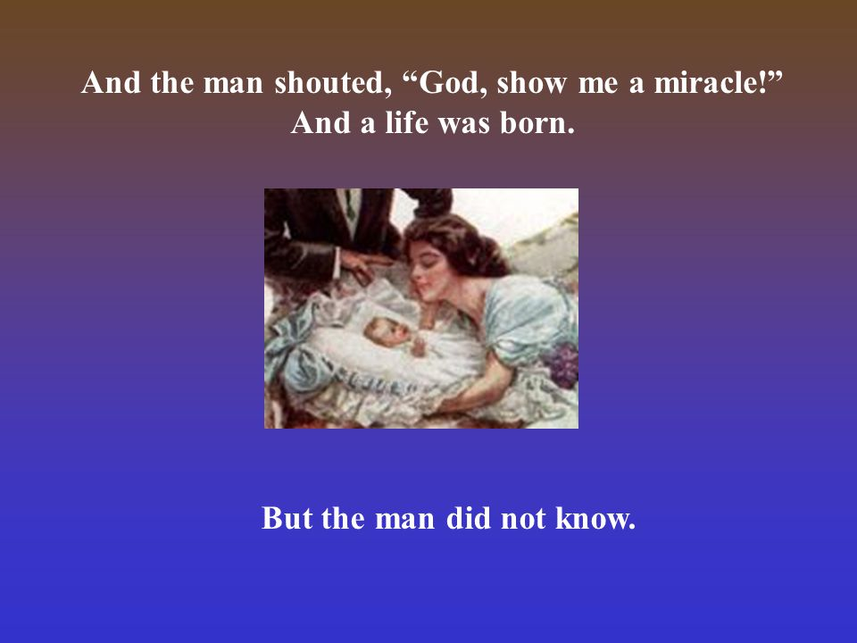 The man looked around and said, God, let me see you. And a star shone brightly. But the man did not notice.