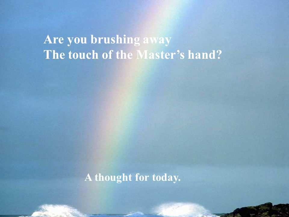 Are you brushing away The touch of the Masters hand? A thought for today.