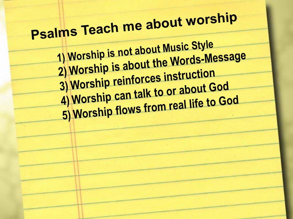 Psalms Teach me about worship 1)W o r s h i p i s n o t a b o u t M u s i c S t y l e 2)W o r s h i p i s a b o u t t h e W o r d s - M e s s a g e 3)