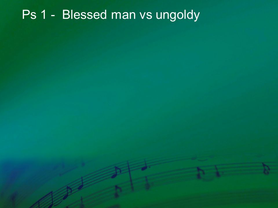Ps 1 - Blessed man vs ungoldy
