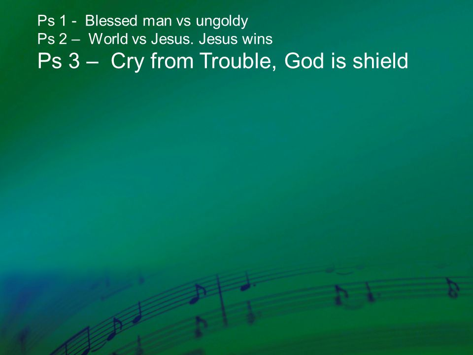 Ps 1 - Blessed man vs ungoldy Ps 2 – World vs Jesus. Jesus wins Ps 3 – Cry from Trouble, God is shield