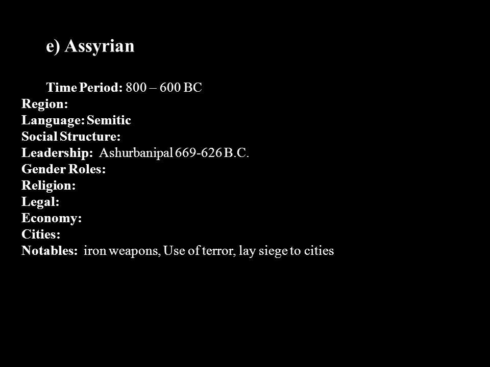 e) Assyrian Time Period: 800 – 600 BC Region: Language: Semitic Social Structure: Leadership: Ashurbanipal 669-626 B.C. Gender Roles: Religion: Legal: