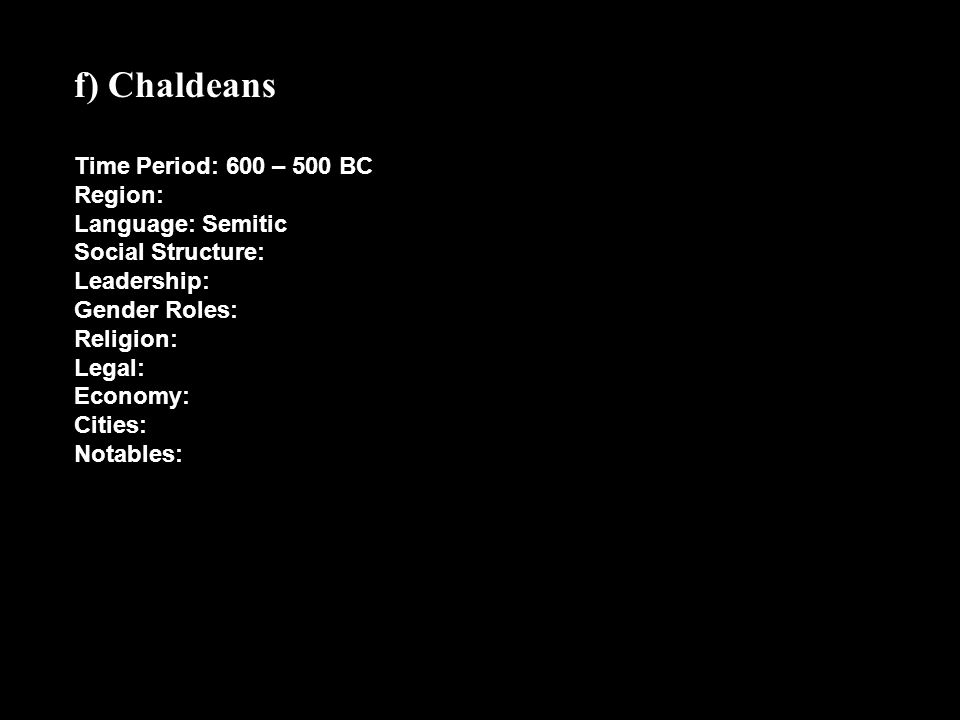 f) Chaldeans Time Period: 600 – 500 BC Region: Language: Semitic Social Structure: Leadership: Gender Roles: Religion: Legal: Economy: Cities: Notable