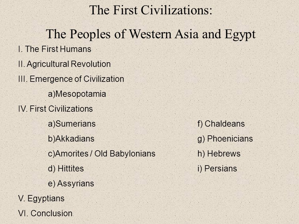 The First Civilizations: The Peoples of Western Asia and Egypt I. The First Humans II. Agricultural Revolution III. Emergence of Civilization a)Mesopo