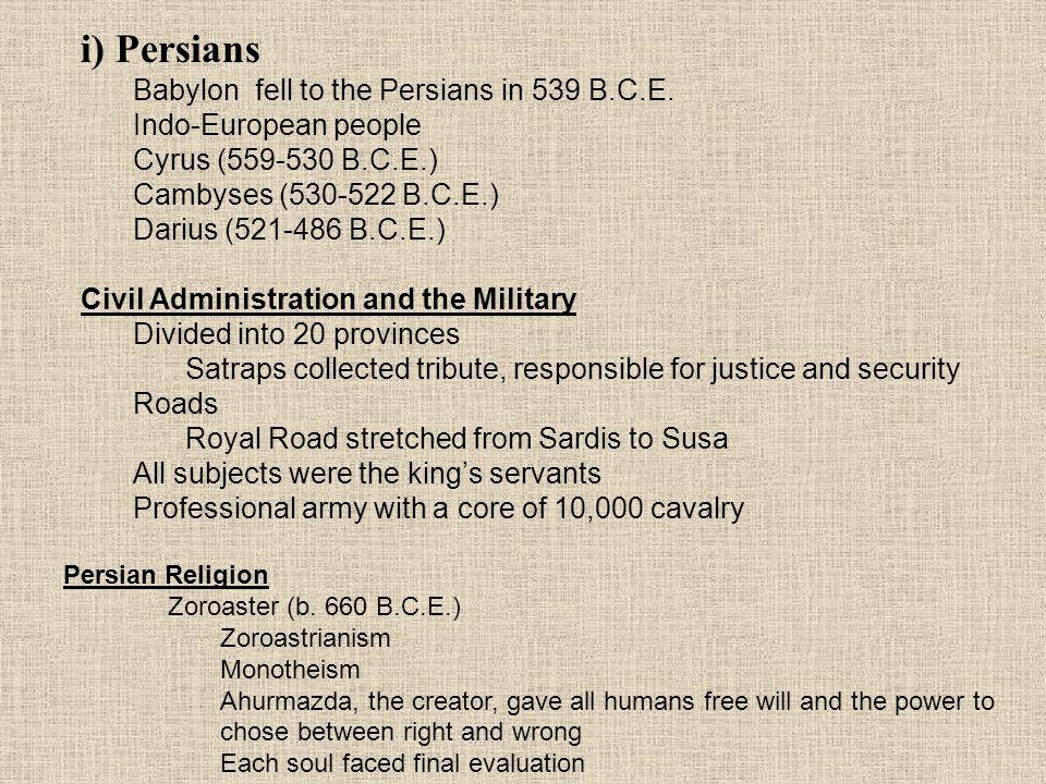 i) Persians Babylon fell to the Persians in 539 B.C.E. Indo-European people Cyrus (559-530 B.C.E.) Cambyses (530-522 B.C.E.) Darius (521-486 B.C.E.) C