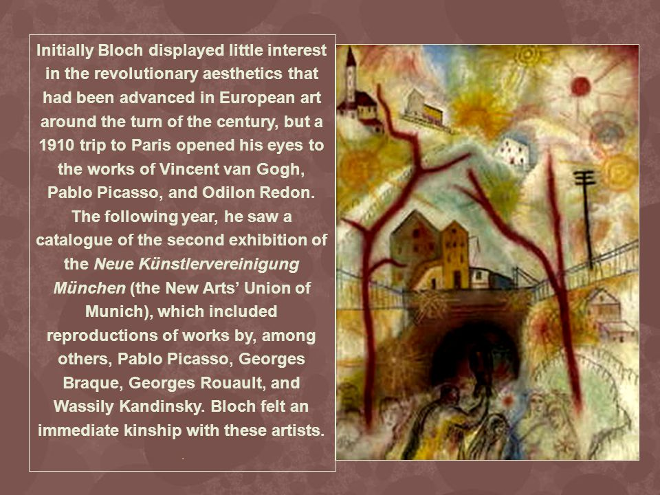 Initially Bloch displayed little interest in the revolutionary aesthetics that had been advanced in European art around the turn of the century, but a 1910 trip to Paris opened his eyes to the works of Vincent van Gogh, Pablo Picasso, and Odilon Redon.