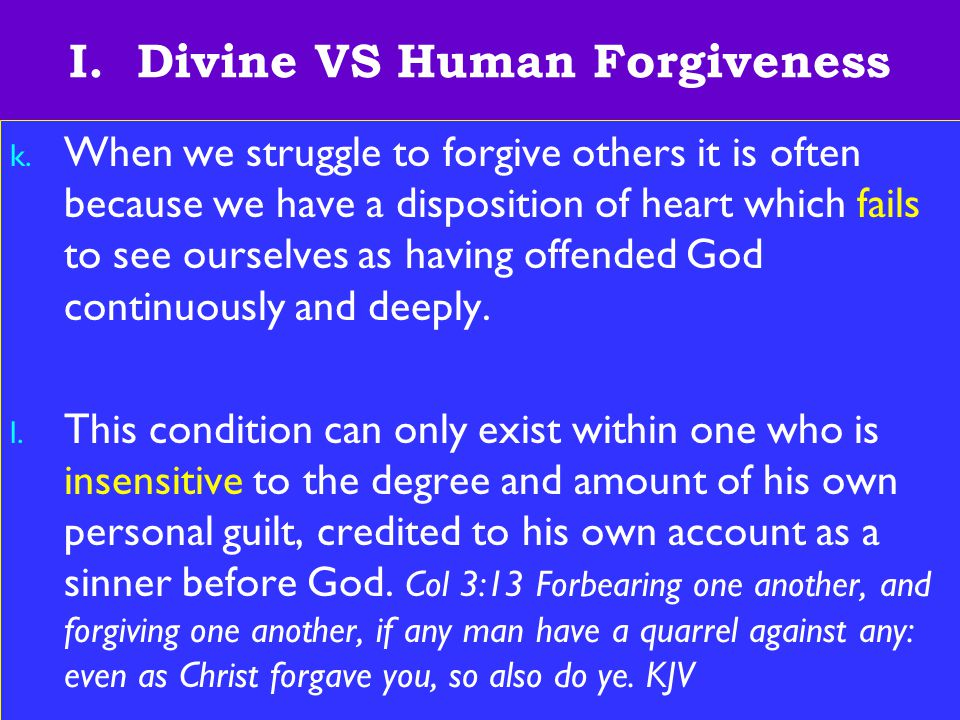 10 I. Divine VS Human Forgiveness k. When we struggle to forgive others it is often because we have a disposition of heart which fails to see ourselve