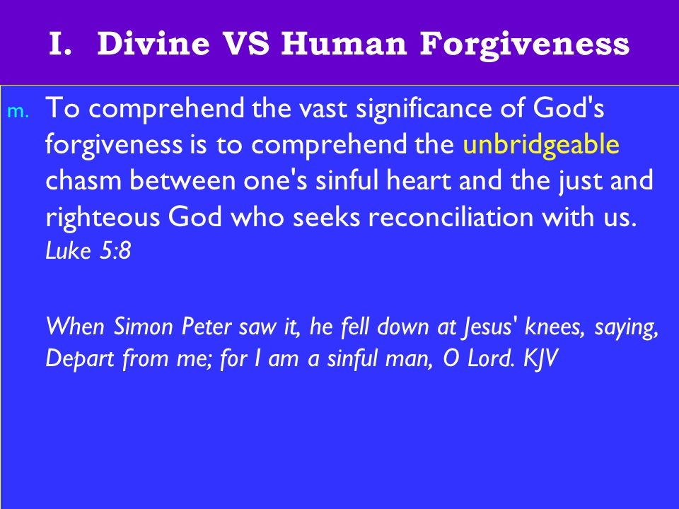 11 I. Divine VS Human Forgiveness m. To comprehend the vast significance of God's forgiveness is to comprehend the unbridgeable chasm between one's si