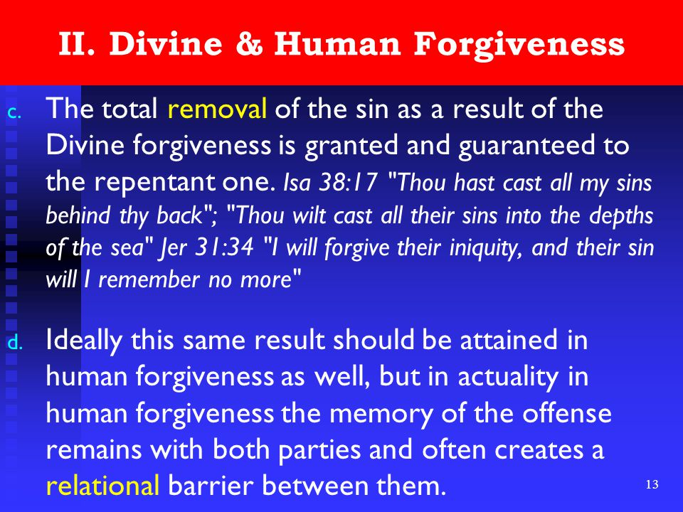 13 II. Divine & Human Forgiveness c. The total removal of the sin as a result of the Divine forgiveness is granted and guaranteed to the repentant one