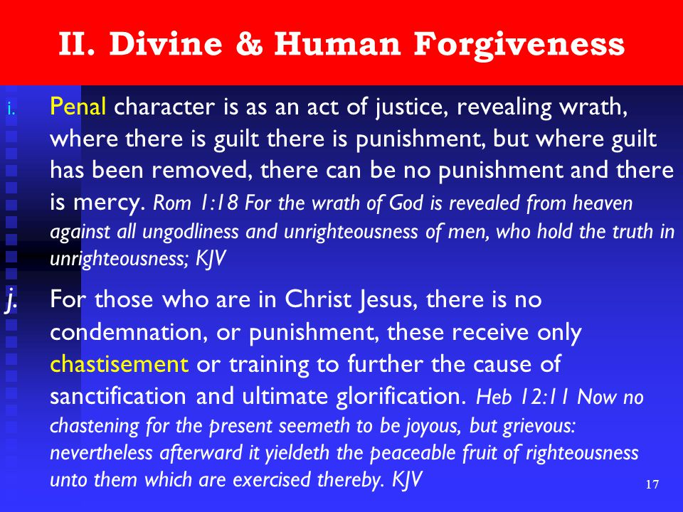 17 II. Divine & Human Forgiveness i. Penal character is as an act of justice, revealing wrath, where there is guilt there is punishment, but where gui